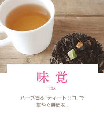 味覚 Tea ハーブ香る「ティートリコ」で華やぐ時間を。