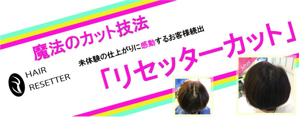 ついに完成!!未体験の仕上がりに感動するお客様続出!!魔法のカット技法「リセッターカット」で、あなたの髪のお悩み、解決します!